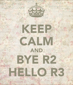 Poster: KEEP CALM AND BYE R2 HELLO R3