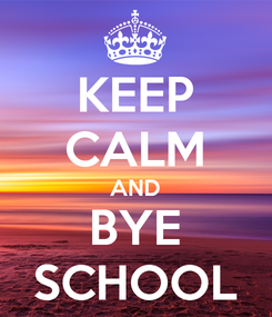 Poster: KEEP CALM AND BYE SCHOOL