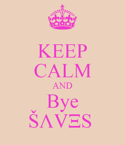 Poster: KEEP CALM AND Bye ŠΛVΞS
