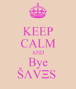 Poster: KEEP CALM AND Bye ŠΛVΞS