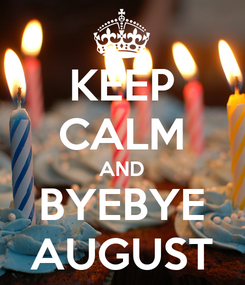 Poster: KEEP CALM AND BYEBYE AUGUST