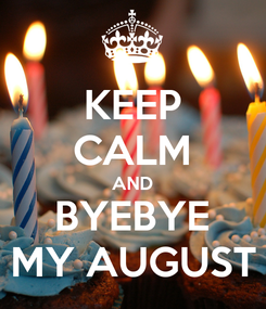 Poster: KEEP CALM AND BYEBYE MY AUGUST