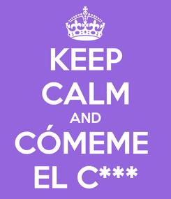 Poster: KEEP CALM AND CÓMEME  EL C***