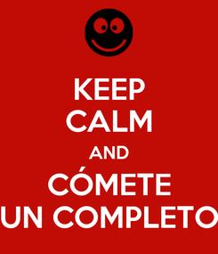 Poster: KEEP CALM AND CÓMETE UN COMPLETO