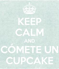 Poster: KEEP CALM AND CÓMETE UN CUPCAKE