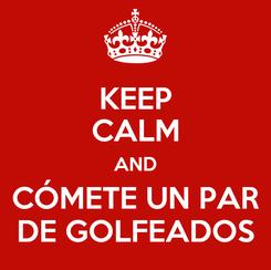 Poster: KEEP CALM AND CÓMETE UN PAR DE GOLFEADOS