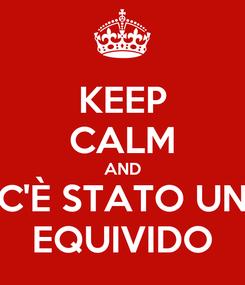 Poster: KEEP CALM AND C'È STATO UN EQUIVIDO