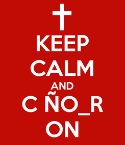 Poster: KEEP CALM AND C ÑO_R ON