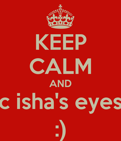Poster: KEEP CALM AND c isha's eyes :)