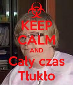 Poster: KEEP CALM AND Cały czas Tłukło