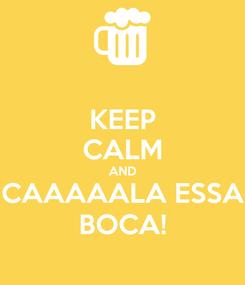 Poster: KEEP CALM AND CAAAAALA ESSA BOCA!
