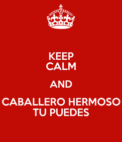 Poster: KEEP CALM AND CABALLERO HERMOSO TU PUEDES