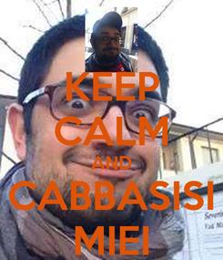 Poster: KEEP CALM AND CABBASISI MIEI
