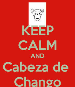 Poster: KEEP CALM AND Cabeza de  Chango