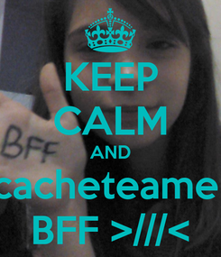 Poster: KEEP CALM AND cacheteame  BFF >///<