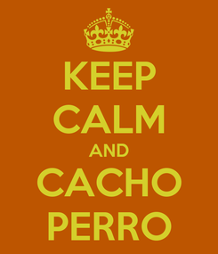Poster: KEEP CALM AND CACHO PERRO