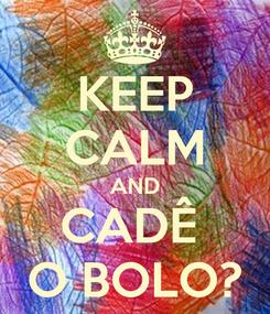 Poster: KEEP CALM AND CADÊ  O BOLO?