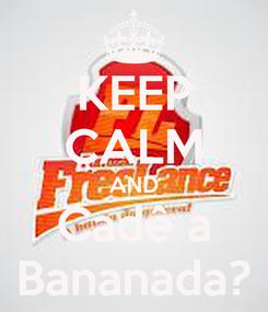 Poster: KEEP CALM AND Cadê a Bananada?