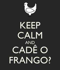 Poster: KEEP CALM AND CADÊ O FRANGO?