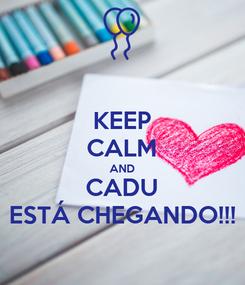 Poster: KEEP CALM AND CADU ESTÁ CHEGANDO!!!