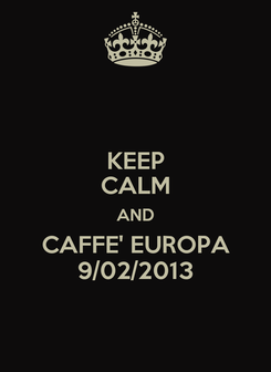 Poster: KEEP CALM AND CAFFE' EUROPA 9/02/2013