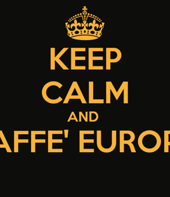 Poster: KEEP CALM AND  CAFFE' EUROPA
