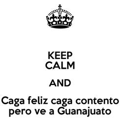 Poster: KEEP CALM AND Caga feliz caga contento pero ve a Guanajuato