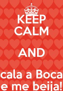Poster: KEEP CALM AND cala a Boca e me beija!