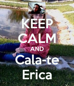 Poster: KEEP CALM AND Cala-te Erica