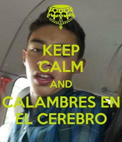 Poster: KEEP CALM AND CALAMBRES EN EL CEREBRO
