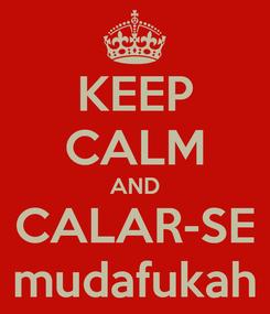 Poster: KEEP CALM AND CALAR-SE mudafukah