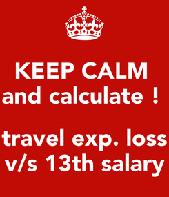 Poster: KEEP CALM  and calculate !   travel exp. loss v/s 13th salary