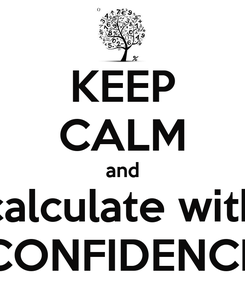 Poster: KEEP CALM and calculate with CONFIDENCE