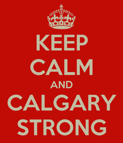 Poster: KEEP CALM AND CALGARY STRONG