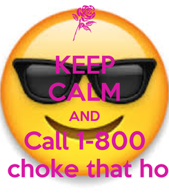 Poster: KEEP CALM AND Call 1-800  choke that ho