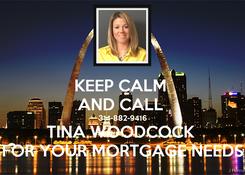 Poster: KEEP CALM  AND CALL  314-882-9416 TINA WOODCOCK  FOR YOUR MORTGAGE NEEDS