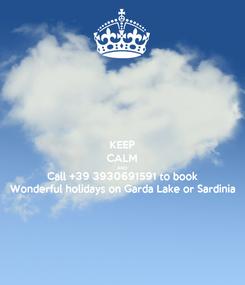 Poster: KEEP CALM AND Call +39 3930691591 to book Wonderful holidays on Garda Lake or Sardinia