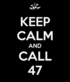 Poster: KEEP CALM AND CALL 47