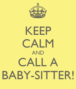 Poster: KEEP CALM AND CALL A BABY-SITTER!