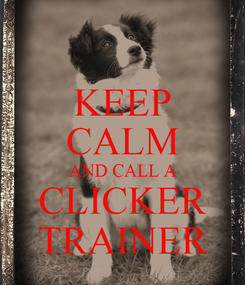 Poster: KEEP CALM AND CALL A CLICKER TRAINER