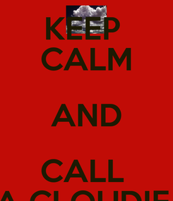 Poster: KEEP  CALM AND CALL  A CLOUDIE