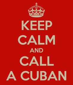 Poster: KEEP CALM AND CALL A CUBAN