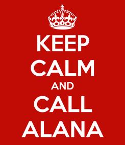 Poster: KEEP CALM AND CALL ALANA