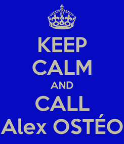 Poster: KEEP CALM AND CALL Alex OSTÉO