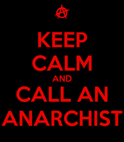 Poster: KEEP CALM AND CALL AN ANARCHIST