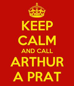 Poster: KEEP CALM AND CALL ARTHUR A PRAT