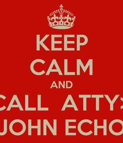 Poster: KEEP CALM AND CALL  ATTY> JOHN ECHO