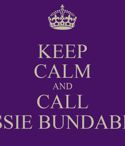 Poster: KEEP CALM AND CALL AUSSIE BUNDABERG