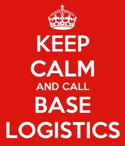 Poster: KEEP CALM AND CALL BASE LOGISTICS