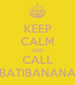 Poster: KEEP CALM AND CALL BATIBANANA